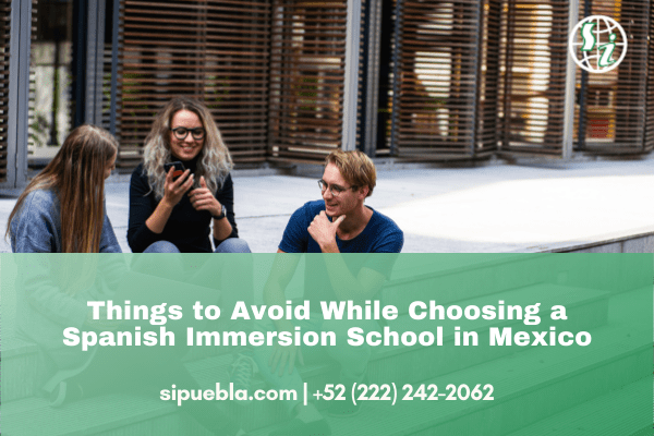 Things to Avoid While Choosing a Spanish Immersion School in Mexico